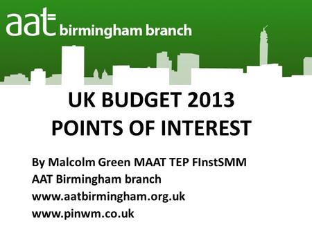 UK BUDGET 2013 POINTS OF INTEREST By Malcolm Green MAAT TEP FInstSMM AAT Birmingham branch www.aatbirmingham.org.uk www.pinwm.co.uk.