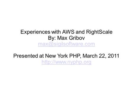 Experiences with AWS and RightScale By: Max Gribov Presented at New York PHP, March 22, 2011