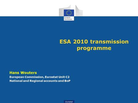 Eurostat ESA 2010 transmission programme Hans Wouters European Commission, Eurostat Unit C2 National and Regional accounts and BoP.