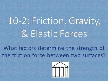 10-2: Friction, Gravity, & Elastic Forces