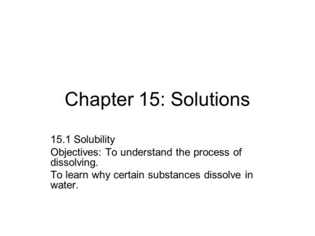 Chapter 15: Solutions 15.1 Solubility Objectives: To understand the process of dissolving. To learn why certain substances dissolve in water.