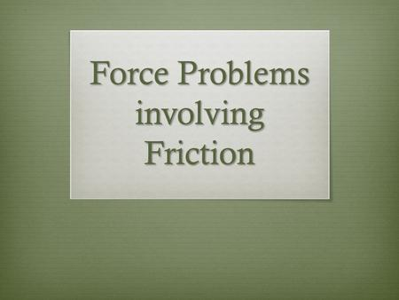 Force Problems involving Friction. What is Friction?  It is a force that opposes motion.  Friction is caused by the contact (rubbing) of 2 surfaces.