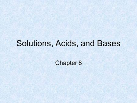 Solutions, Acids, and Bases Chapter 8. What Are Acids? acid - a compound that dissolves in water to increase the number of hydronium ions, H 3 O +, in.