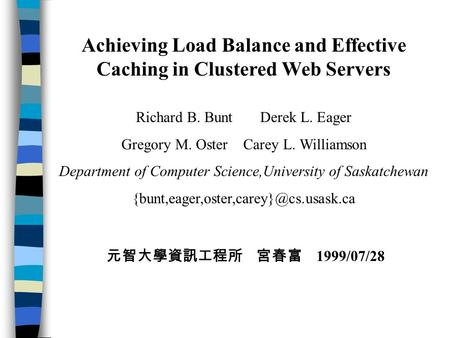 Achieving Load Balance and Effective Caching in Clustered Web Servers Richard B. Bunt Derek L. Eager Gregory M. Oster Carey L. Williamson Department of.