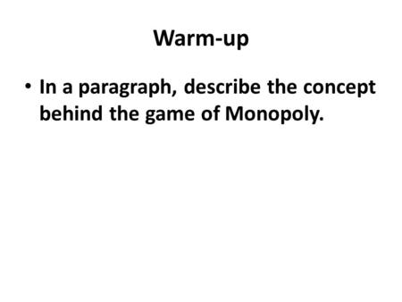 Warm-up In a paragraph, describe the concept behind the game of Monopoly.