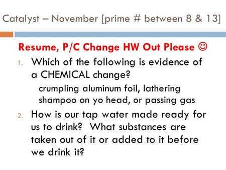 Catalyst – November [prime # between 8 & 13] Resume, P/C Change HW Out Please 1. Which of the following is evidence of a CHEMICAL change? crumpling aluminum.