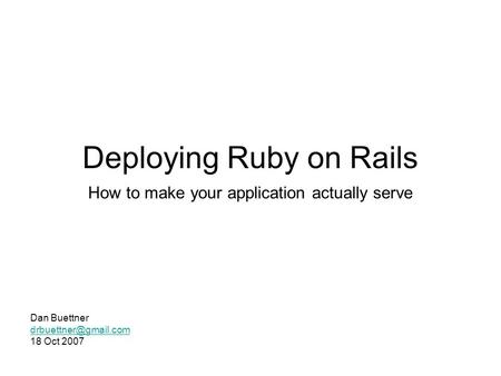 Deploying Ruby on Rails How to make your application actually serve Dan Buettner 18 Oct 2007.