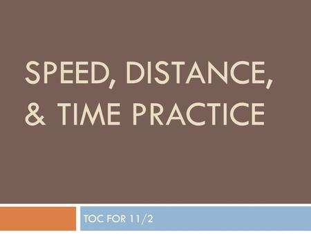 SPEED, DISTANCE, & TIME PRACTICE TOC FOR 11/2 Warm Up On Left hand side, under date 1. Pick a vocabulary word and KISS definition 2. Circle your answer.