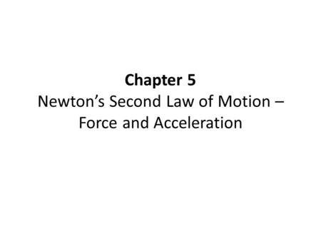 Chapter 5 Newton's Second Law of Motion – Force and Acceleration.