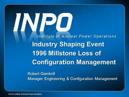 © 2014 Institute of Nuclear Power Operations Institute of Nuclear Power Operations Industry Shaping Event 1996 Millstone Loss of Configuration Management.