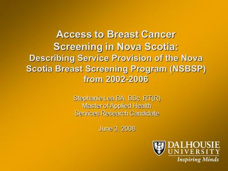 Access to Breast Cancer Screening in Nova Scotia: Describing Service Provision of the Nova Scotia Breast Screening Program (NSBSP) from 2002-2006 Stephanie.