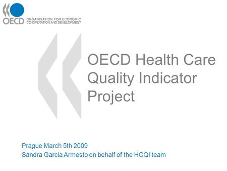 OECD Health Care Quality Indicator Project Prague March 5th 2009 Sandra Garcia Armesto on behalf of the HCQI team.
