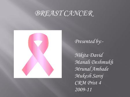 BREAST CANCER Presented by:- Nikita David Manali Deshmukh Mrunal Ambade Mukesh Saroj CRM Prist 4 2009-11.