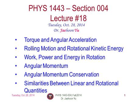 Tuesday, Oct. 28, 2014PHYS 1443-004, Fall 2014 Dr. Jaehoon Yu 1 PHYS 1443 – Section 004 Lecture #18 Tuesday, Oct. 28, 2014 Dr. Jaehoon Yu Torque and Angular.