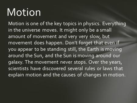 Motion is one of the key topics in physics. Everything in the universe moves. It might only be a small amount of movement and very very slow, but movement.
