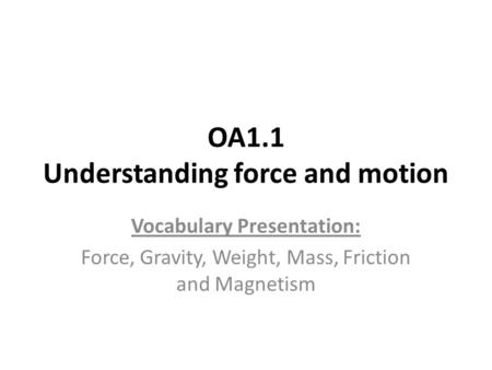 OA1.1 Understanding force and motion Vocabulary Presentation: Force, Gravity, Weight, Mass, Friction and Magnetism.