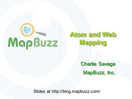 Atom and Web Mapping Charlie Savage MapBuzz, Inc. Charlie Savage MapBuzz, Inc. Slides at