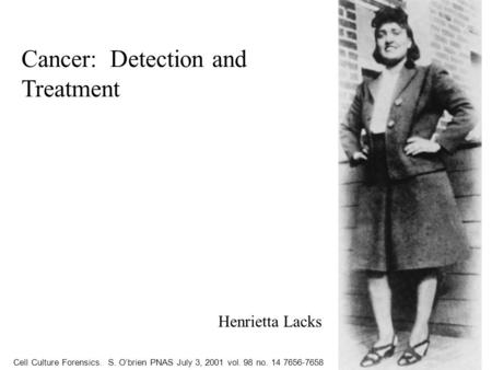 Cell Culture Forensics. S. O'brien PNAS July 3, 2001 vol. 98 no. 14 7656-7658 Henrietta Lacks Cancer: Detection and Treatment.