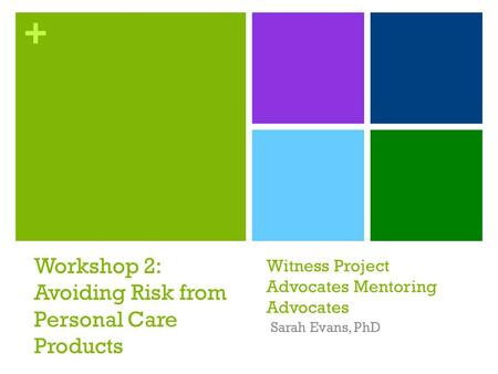 + Witness Project Advocates Mentoring Advocates Sarah Evans, PhD Workshop 2: Avoiding Risk from Personal Care Products.