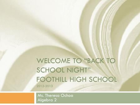 "WELCOME TO ""BACK TO SCHOOL NIGHT"" FOOTHILL HIGH SCHOOL 2012-2013 Ms. Theresa Ochoa Algebra 2."