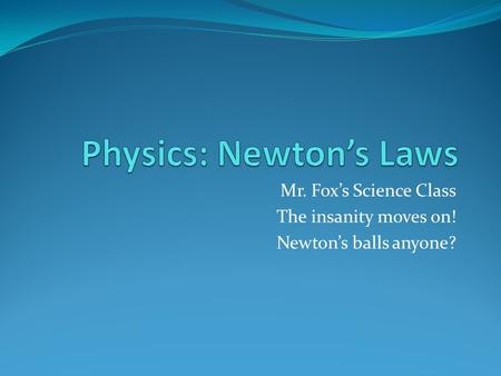 Mr. Fox's Science Class The insanity moves on! Newton's balls anyone?