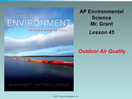 © 2011 Pearson Education, Inc. AP Environmental Science Mr. Grant Lesson 45 Outdoor <strong>Air</strong> Quality.