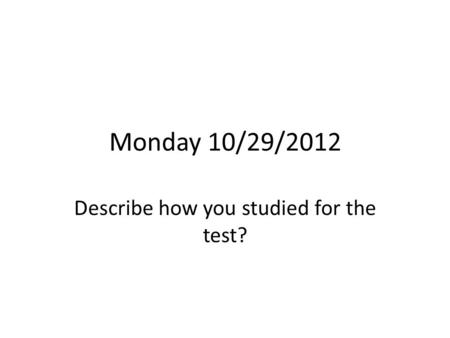 Monday 10/29/2012 Describe how you studied for the test?