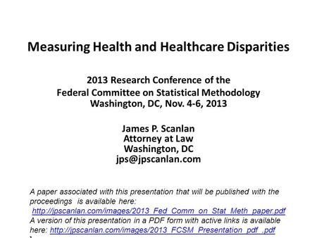 Measuring Health and Healthcare Disparities 2013 Research Conference of the Federal Committee on Statistical Methodology Washington, DC, Nov. 4-6, 2013.
