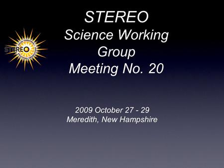 STEREO Science Working Group Meeting No. 20 2009 October 27 - 29 Meredith, New Hampshire.