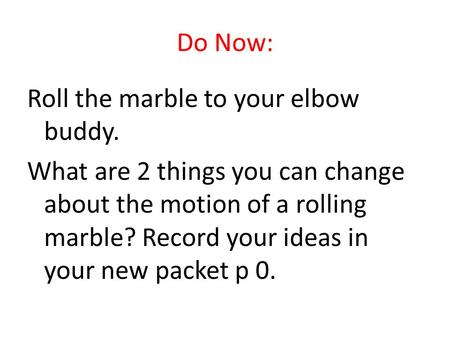 Do Now: Roll the marble to your elbow buddy. What are 2 things you can change about the motion of a rolling marble? Record your ideas in your new packet.