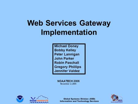 Global Systems Division (GSD) Information and Technology Services Web Services Gateway Implementation Michael Doney Bobby Kelley Peter Lannigan John Parker.