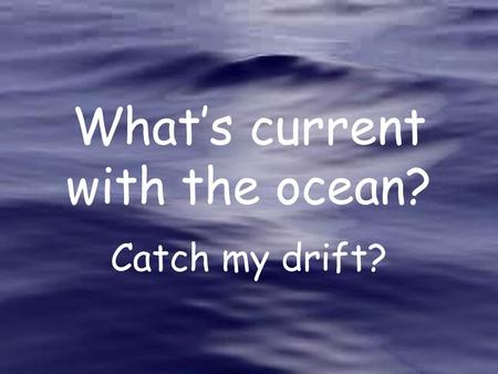 What's current with the ocean? Catch my drift?. Currents move water from place to place.