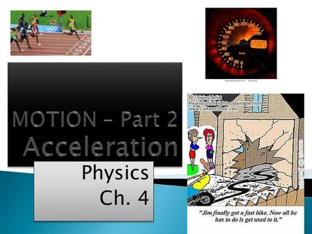 Physics Ch. 4 Physics Ch. 4.  Acceleration is the rate of change of velocity in a specific direction.  It is a VECTOR quantity – has magnitude & direction.