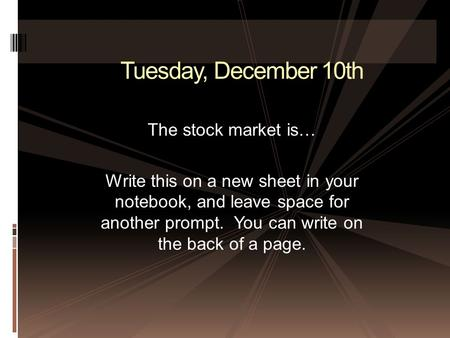 Tuesday, December 10th The stock market is… Write this on a new sheet in your notebook, and leave space for another prompt. You can write on the back of.