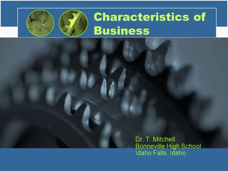 Characteristics of Business Dr. T. Mitchell Bonneville High School Idaho Falls, Idaho.