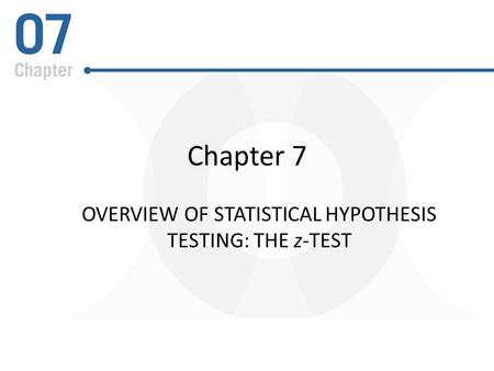 Chapter 7 OVERVIEW OF STATISTICAL HYPOTHESIS TESTING: THE z-TEST.