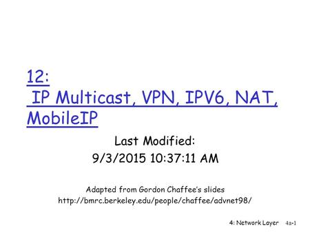 4: Network Layer4a-1 12: IP Multicast, VPN, IPV6, NAT, MobileIP Last Modified: 9/3/2015 10:38:58 AM Adapted from Gordon Chaffee's slides