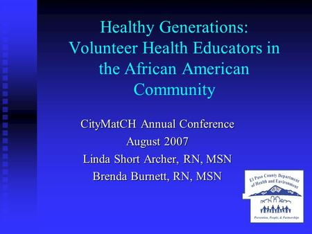 Healthy Generations: Volunteer Health Educators in the African American Community CityMatCH Annual Conference August 2007 Linda Short Archer, RN, MSN Brenda.