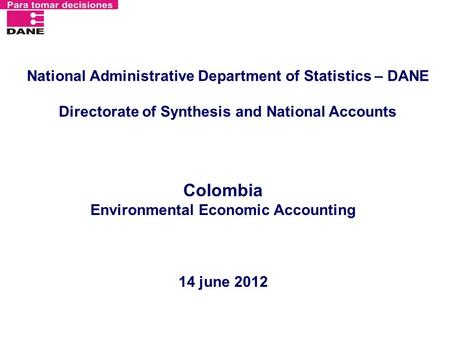 National Administrative Department of Statistics – DANE Directorate of Synthesis and National Accounts Colombia Environmental Economic Accounting 14 june.