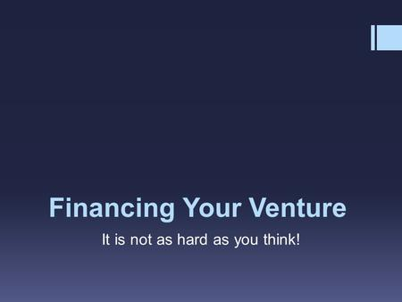 Financing Your Venture It is not as hard as you think!