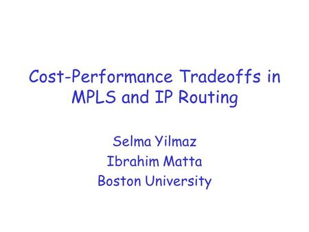 Cost-Performance Tradeoffs in MPLS and IP Routing Selma Yilmaz Ibrahim Matta Boston University.