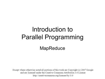 Introduction to Parallel Programming MapReduce Except where otherwise noted all portions of this work are Copyright (c) 2007 Google and are licensed under.