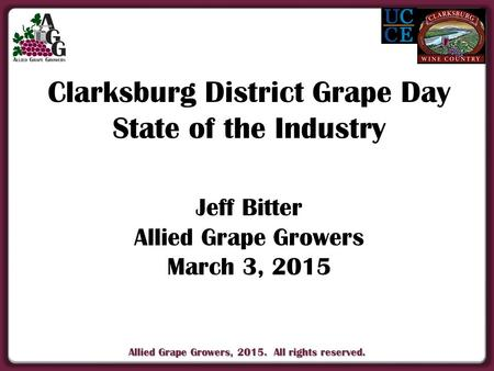 Allied Grape Growers, 2015. All rights reserved. Clarksburg District Grape Day State of the Industry Jeff Bitter Allied Grape Growers March 3, 2015.