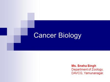 Cancer Biology Ms. Sneha Singh Department of Zoology, DAVCG, Yamunanagar.