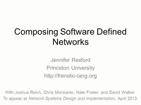 Composing Software Defined Networks Jennifer Rexford Princeton University  With Joshua Reich, Chris Monsanto, Nate Foster, and.