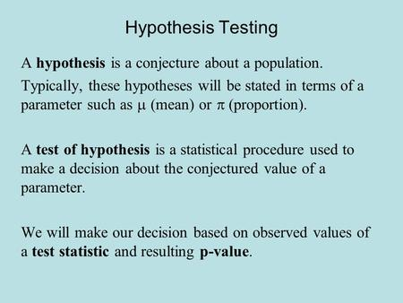 Hypothesis Testing A hypothesis is a conjecture about a population. Typically, these hypotheses will be stated in terms of a parameter such as  (mean)
