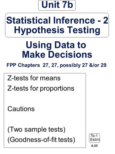 Unit 7b Statistical Inference - 2 Hypothesis Testing Using Data to Make Decisions FPP Chapters 27, 27, possibly 27 &/or 29 Z-tests for means Z-tests.