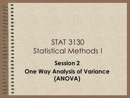 STAT 3130 Statistical Methods I Session 2 One Way Analysis of Variance (ANOVA)