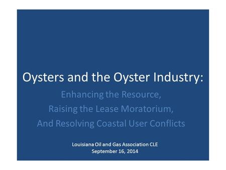 Oysters and the Oyster Industry: Enhancing the Resource, Raising the Lease Moratorium, And Resolving Coastal User Conflicts Louisiana Oil and Gas Association.