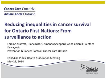 Reducing inequalities in cancer survival for Ontario First Nations: From surveillance to action Loraine Marrett, Diane Nishri, Amanda Sheppard, Anna Chiarelli,